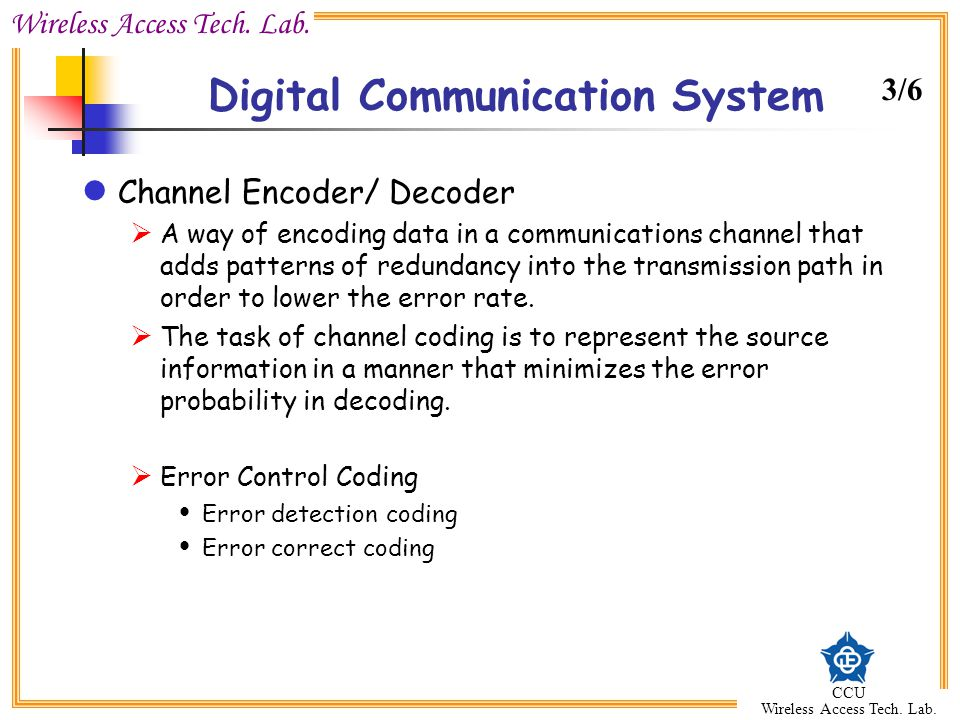Wireless Access Tech. Lab. CCU Wireless Access Tech. Lab. Digital Communication System Channel Encoder/ Decoder  A way of encoding data in a communic