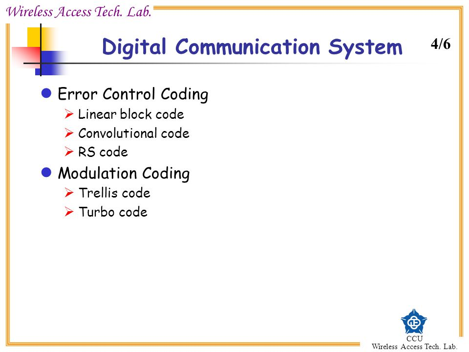 Wireless Access Tech. Lab. CCU Wireless Access Tech. Lab. Digital Communication System Error Control Coding  Linear block code  Convolutional code 