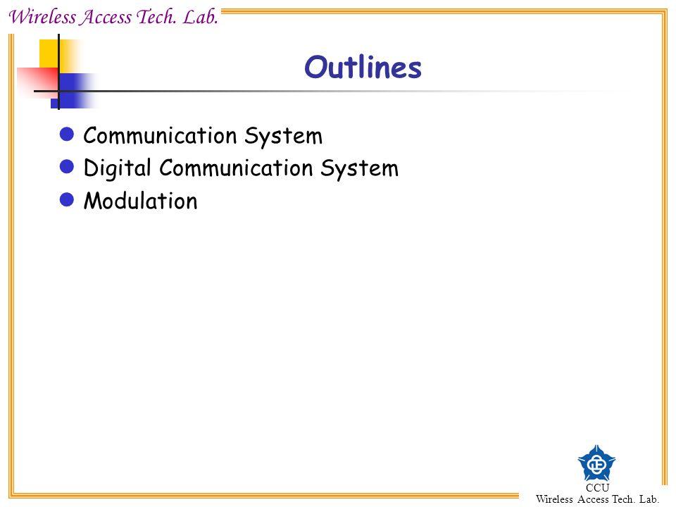 Wireless Access Tech. Lab. CCU Wireless Access Tech. Lab. Outlines Communication System Digital Communication System Modulation