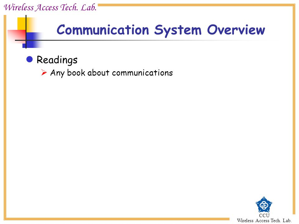 Wireless Access Tech. Lab. CCU Wireless Access Tech. Lab. Communication System Overview Readings  Any book about communications