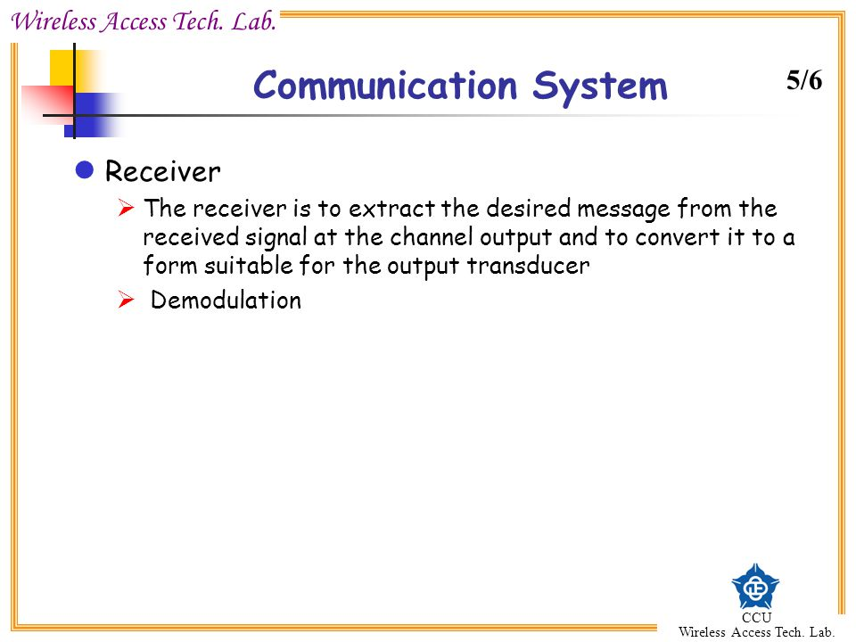 Wireless Access Tech. Lab. CCU Wireless Access Tech. Lab. Communication System Receiver  The receiver is to extract the desired message from the rece