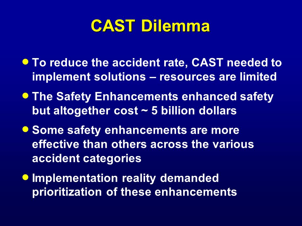 CAST Dilemma To reduce the accident rate, CAST needed to implement solutions – resources are limited The Safety Enhancements enhanced safety but altogether cost ~ 5 billion dollars Some safety enhancements are more effective than others across the various accident categories Implementation reality demanded prioritization of these enhancements