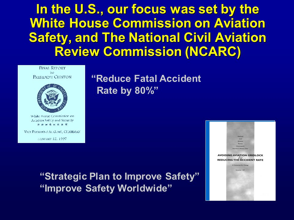 In the U.S., our focus was set by the White House Commission on Aviation Safety, and The National Civil Aviation Review Commission (NCARC) Reduce Fatal Accident Rate by 80% Strategic Plan to Improve Safety Improve Safety Worldwide