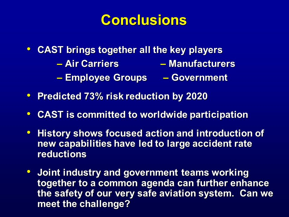 Conclusions CAST brings together all the key players CAST brings together all the key players – Air Carriers – Manufacturers – Air Carriers – Manufacturers – Employee Groups – Government – Employee Groups – Government Predicted 73% risk reduction by 2020 Predicted 73% risk reduction by 2020 CAST is committed to worldwide participation CAST is committed to worldwide participation History shows focused action and introduction of new capabilities have led to large accident rate reductions History shows focused action and introduction of new capabilities have led to large accident rate reductions Joint industry and government teams working together to a common agenda can further enhance the safety of our very safe aviation system.