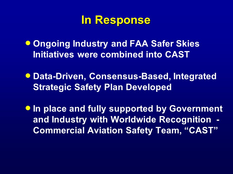 In Response Ongoing Industry and FAA Safer Skies Initiatives were combined into CAST Data-Driven, Consensus-Based, Integrated Strategic Safety Plan Developed In place and fully supported by Government and Industry with Worldwide Recognition - Commercial Aviation Safety Team, CAST