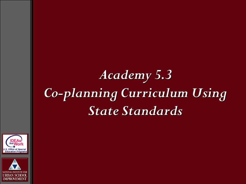 Academy Objectives and Outcomes Provide a rationale for co-curricular planning in inclusive schoolsProvide a rationale for co-curricular planning in inclusive schools Explore the relationship between planning for state standards-based curriculum and IEP goalsExplore the relationship between planning for state standards-based curriculum and IEP goals Tailor a set of planning processes to meet their own building contextTailor a set of planning processes to meet their own building context Identify ways to implement co-planning in their own buildingsIdentify ways to implement co-planning in their own buildings