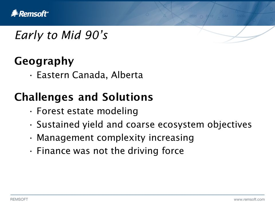 Early to Mid 90's Geography Eastern Canada, Alberta Challenges and Solutions Forest estate modeling Sustained yield and coarse ecosystem objectives Management complexity increasing Finance was not the driving force