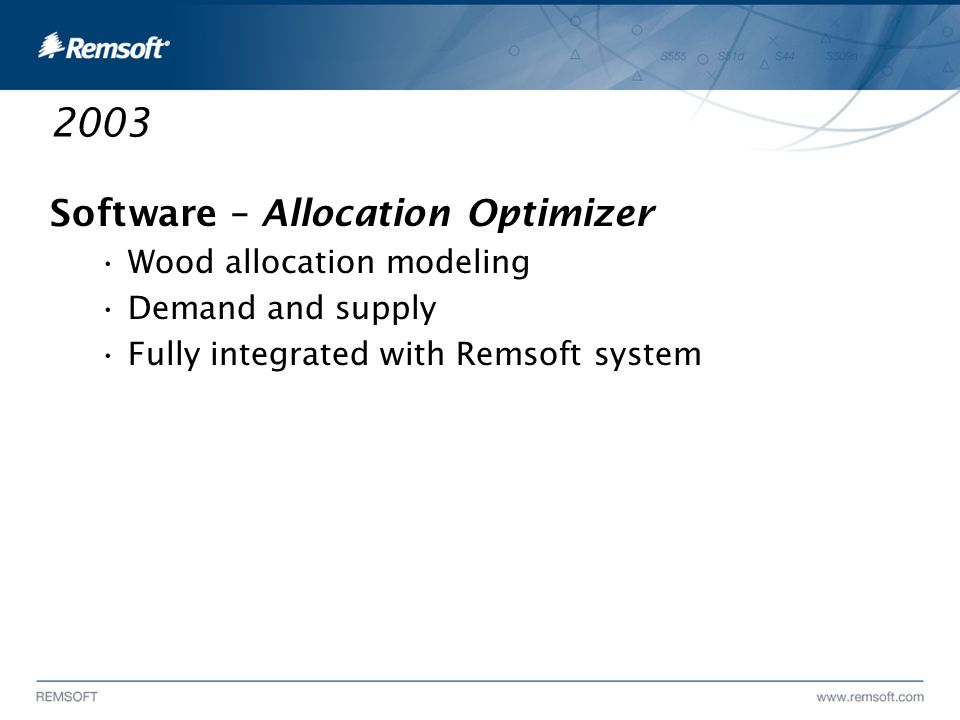 2003 Software – Allocation Optimizer Wood allocation modeling Demand and supply Fully integrated with Remsoft system
