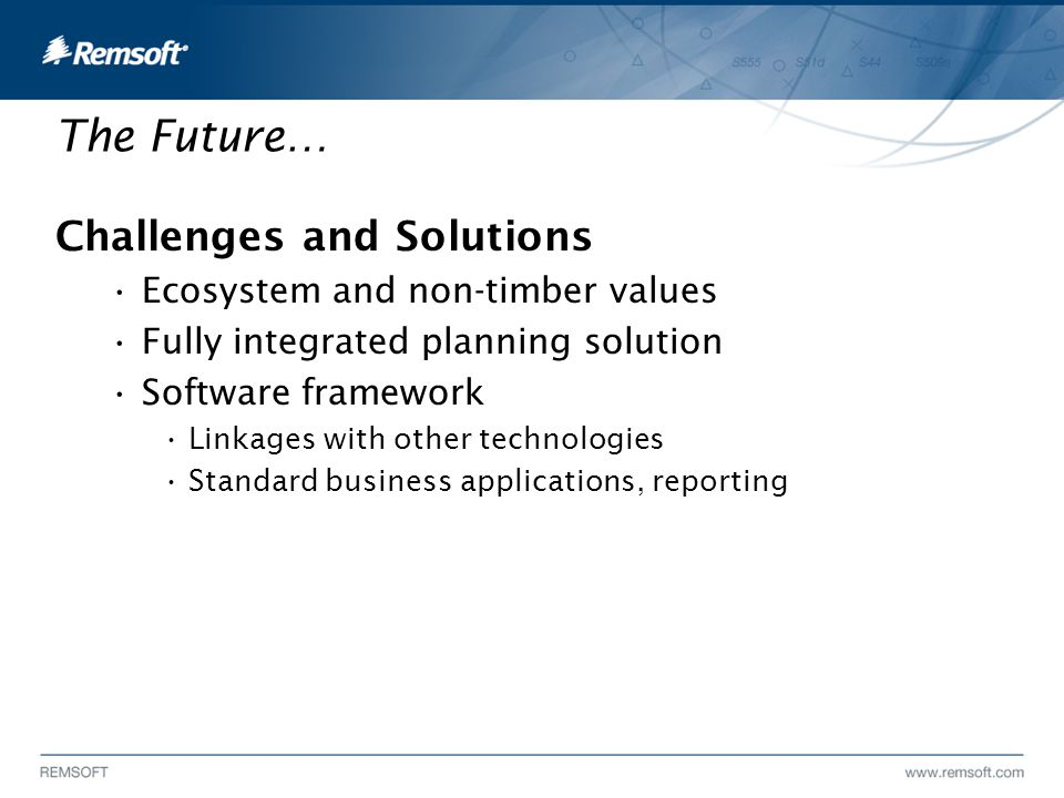 The Future… Challenges and Solutions Ecosystem and non-timber values Fully integrated planning solution Software framework Linkages with other technologies Standard business applications, reporting
