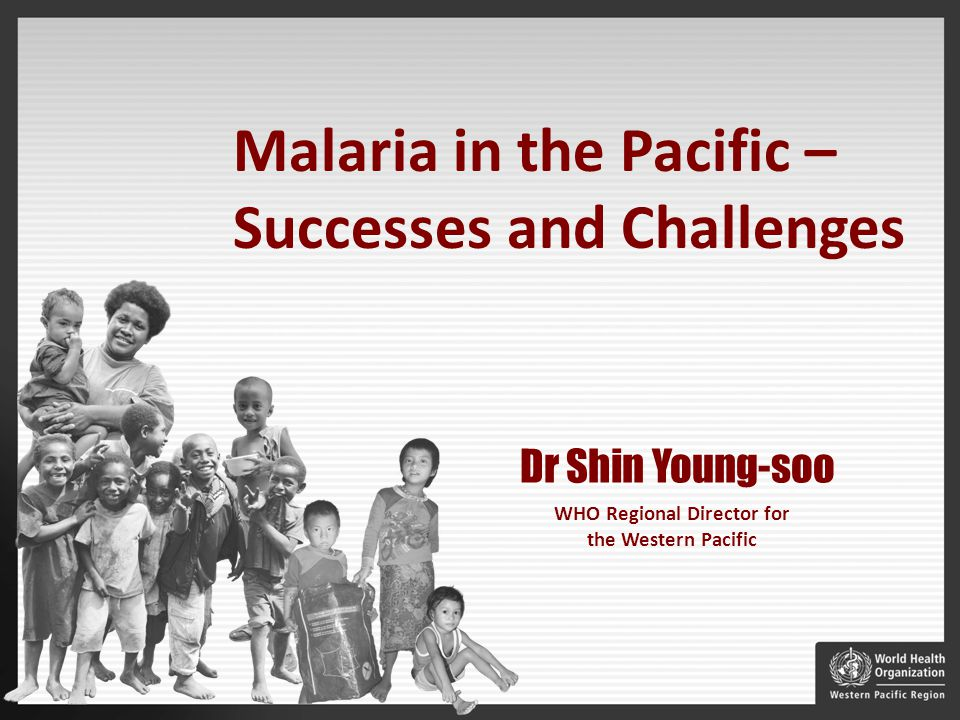 WHO Regional Director for the Western Pacific Dr Shin Young-soo Malaria in the Pacific – Successes and Challenges