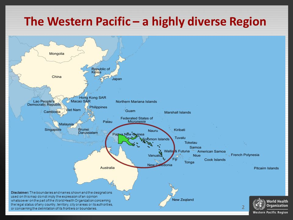 The Western Pacific – a highly diverse Region Disclaimer: The boundaries and names shown and the designations used on this map do not imply the expression of an opinion whatsoever on the part of the World Health Organization concerning the legal status of any country, territory, city or areas or its authorities, or concerning the delimitation of its frontiers or boundaries.