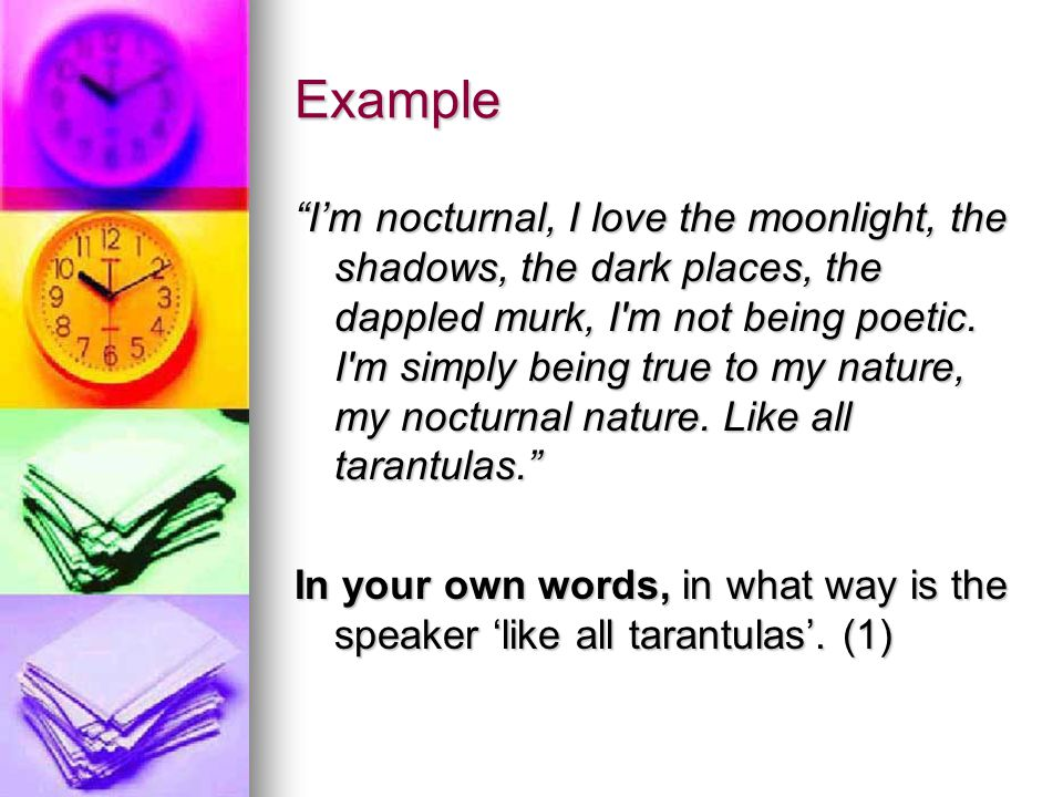 """Example """"I'm nocturnal, I love the moonlight, the shadows, the dark places, the dappled murk, I'm not being poetic. I'm simply being true to my nature"""