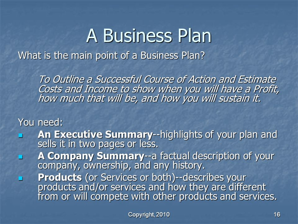 Copyright, 2010 16 A Business Plan What is the main point of a Business Plan.