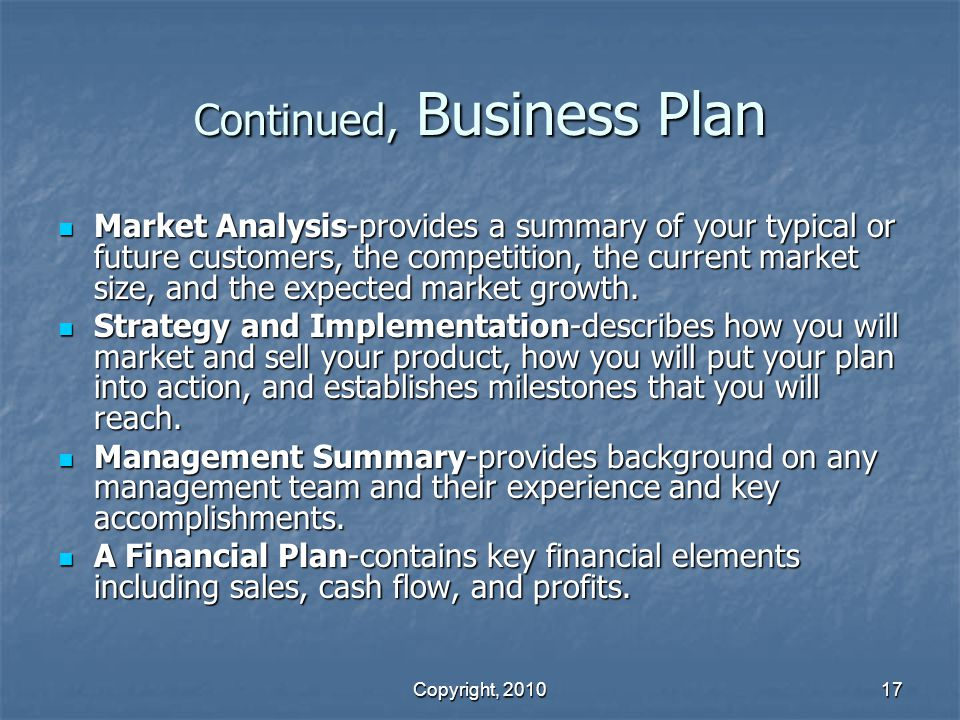 Copyright, 2010 17 Continued, Business Plan Market Analysis-provides a summary of your typical or future customers, the competition, the current market size, and the expected market growth.