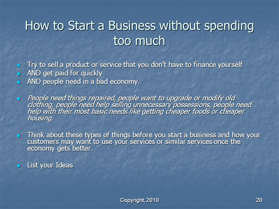 Copyright, 2010 20 How to Start a Business without spending too much Try to sell a product or service that you don't have to finance yourself Try to sell a product or service that you don't have to finance yourself AND get paid for quickly AND get paid for quickly AND people need in a bad economy.