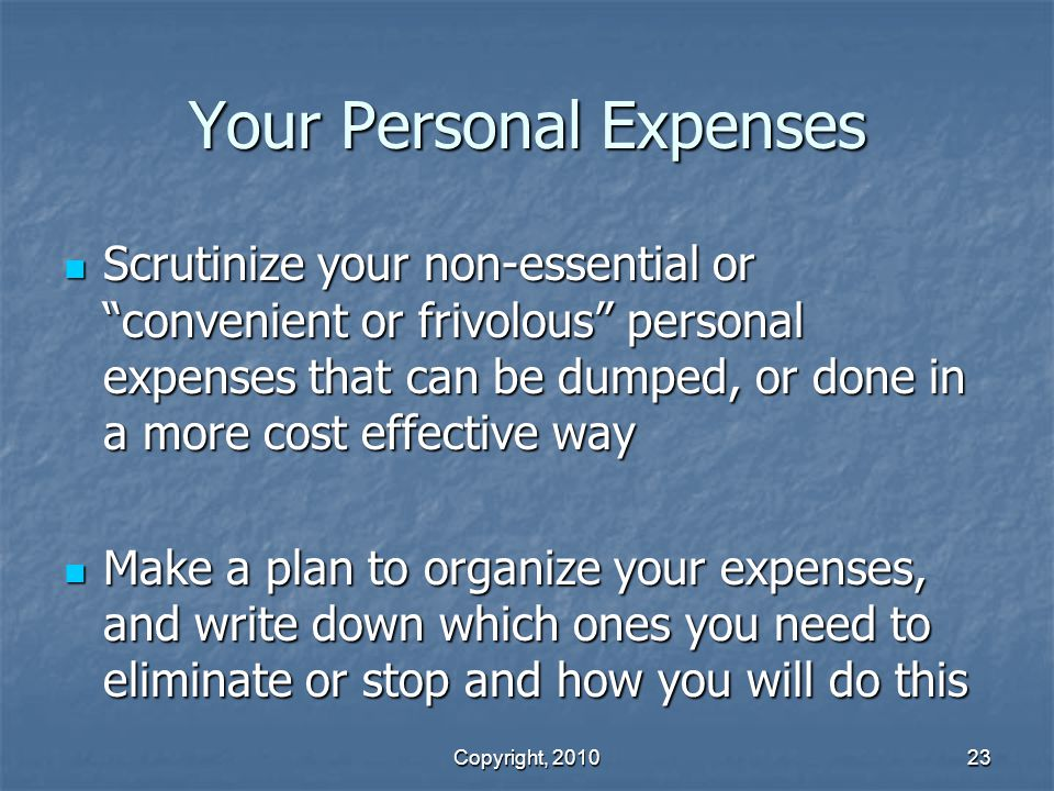 Copyright, 2010 23 Your Personal Expenses Scrutinize your non-essential or convenient or frivolous personal expenses that can be dumped, or done in a more cost effective way Scrutinize your non-essential or convenient or frivolous personal expenses that can be dumped, or done in a more cost effective way Make a plan to organize your expenses, and write down which ones you need to eliminate or stop and how you will do this Make a plan to organize your expenses, and write down which ones you need to eliminate or stop and how you will do this