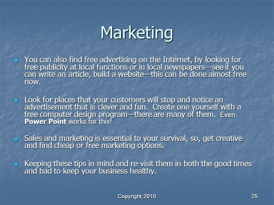 Copyright, 2010 25 Marketing You can also find free advertising on the Internet, by looking for free publicity at local functions or in local newspapers—see if you can write an article, build a website—this can be done almost free now.