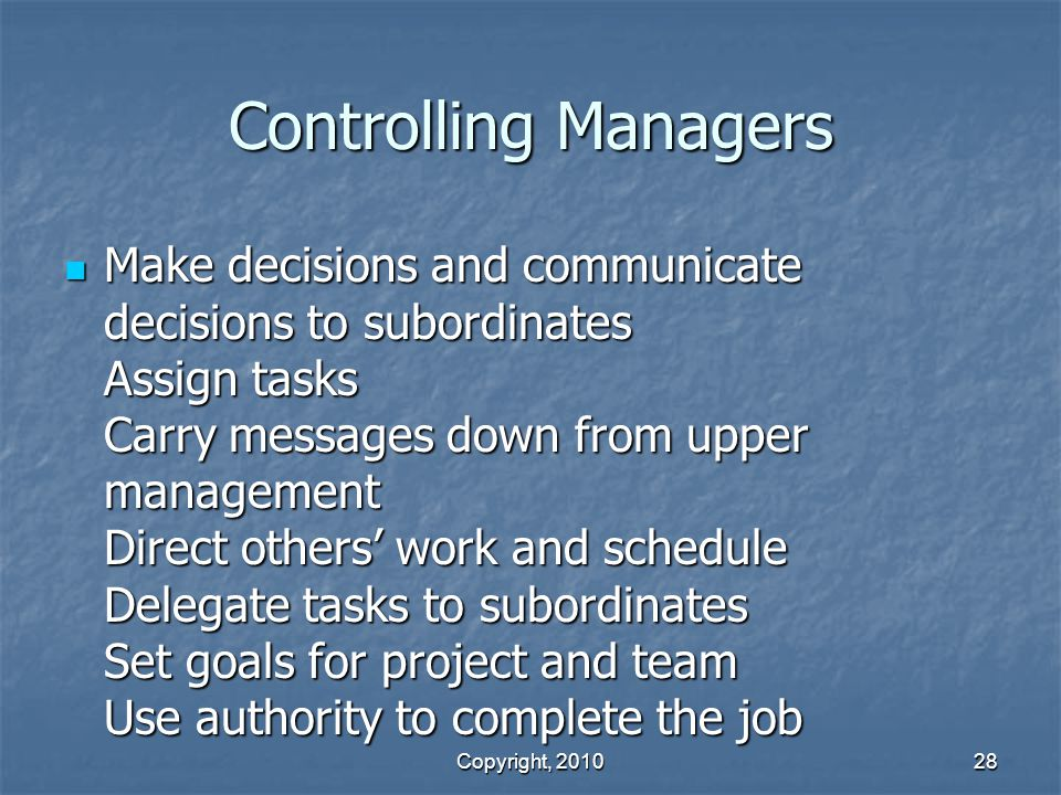 Copyright, 2010 28 Controlling Managers Make decisions and communicate decisions to subordinates Assign tasks Carry messages down from upper management Direct others' work and schedule Delegate tasks to subordinates Set goals for project and team Use authority to complete the job Make decisions and communicate decisions to subordinates Assign tasks Carry messages down from upper management Direct others' work and schedule Delegate tasks to subordinates Set goals for project and team Use authority to complete the job