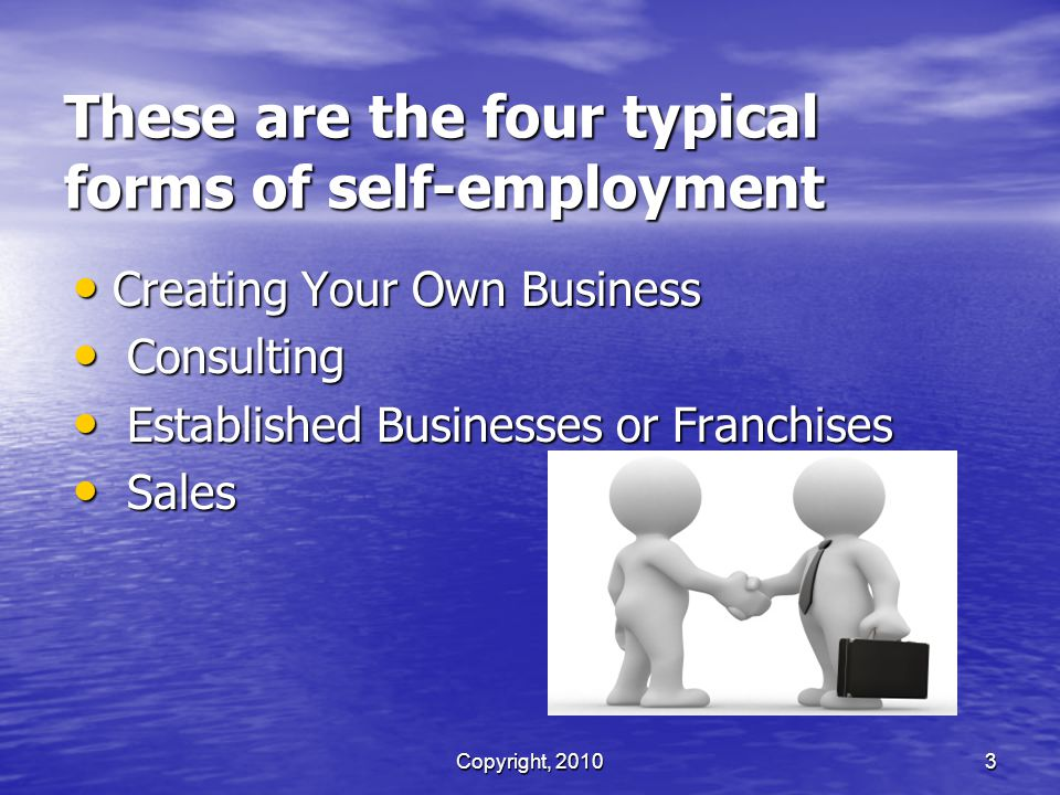 Copyright, 2010 3 These are the four typical forms of self-employment Creating Your Own Business Creating Your Own Business Consulting Consulting Established Businesses or Franchises Established Businesses or Franchises Sales Sales