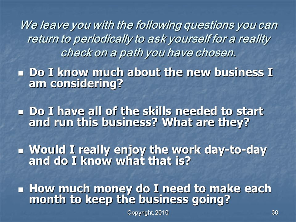 Copyright, 2010 30 We leave you with the following questions you can return to periodically to ask yourself for a reality check on a path you have chosen.