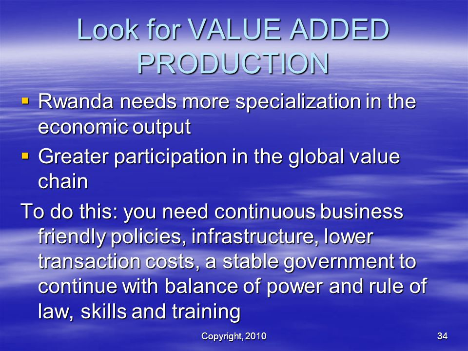 Look for VALUE ADDED PRODUCTION  Rwanda needs more specialization in the economic output  Greater participation in the global value chain To do this: you need continuous business friendly policies, infrastructure, lower transaction costs, a stable government to continue with balance of power and rule of law, skills and training Copyright, 201034