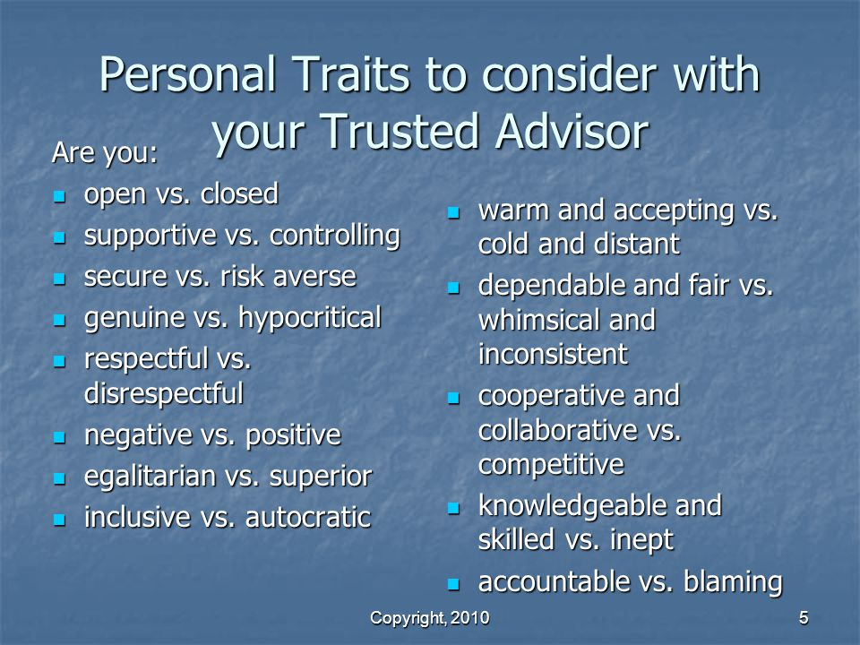 Copyright, 2010 5 Personal Traits to consider with your Trusted Advisor Are you: open vs.