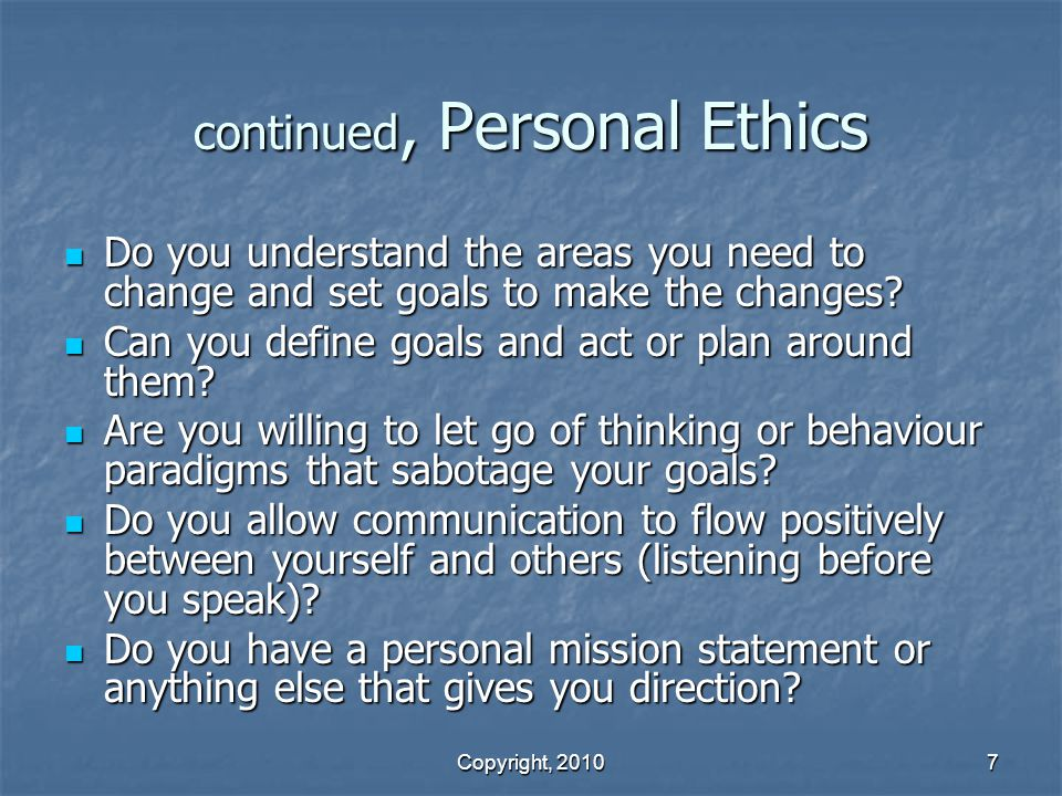 Copyright, 2010 7 continued, Personal Ethics Do you understand the areas you need to change and set goals to make the changes.