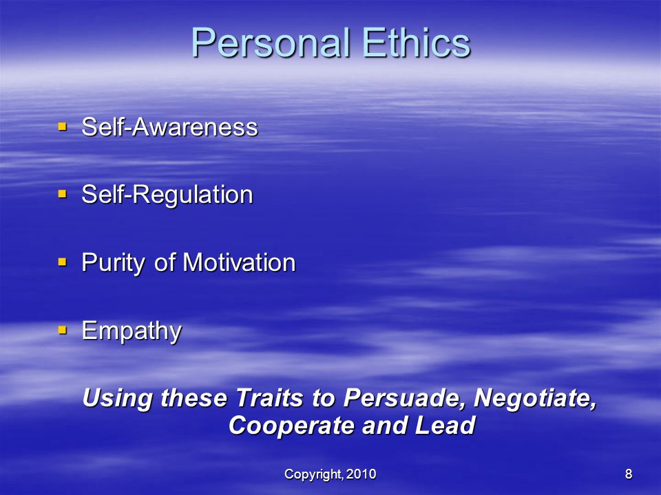Copyright, 20108 Personal Ethics  Self-Awareness  Self-Regulation  Purity of Motivation  Empathy Using these Traits to Persuade, Negotiate, Cooperate and Lead