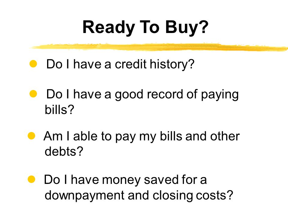 Do I have a credit history.Do I have a good record of paying bills.
