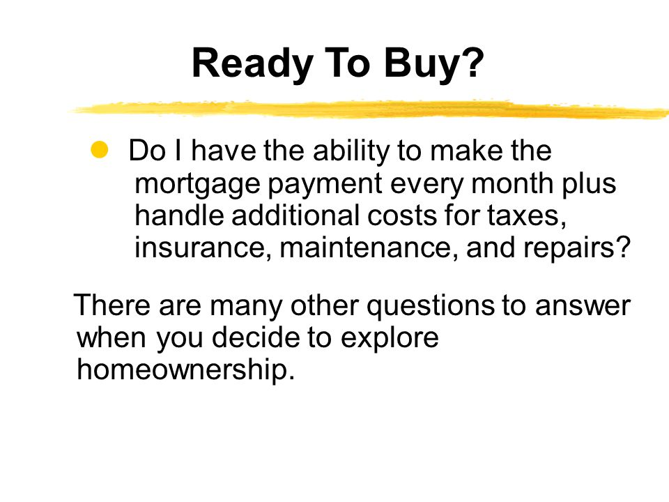 Do I have the ability to make the mortgage payment every month plus handle additional costs for taxes, insurance, maintenance, and repairs? There are