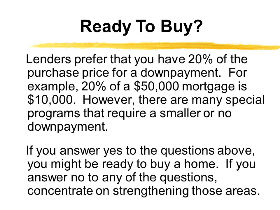 Lenders prefer that you have 20% of the purchase price for a downpayment. For example, 20% of a $50,000 mortgage is $10,000. However, there are many s