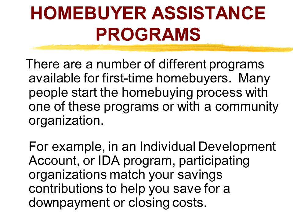 HOMEBUYER ASSISTANCE PROGRAMS There are a number of different programs available for first-time homebuyers. Many people start the homebuying process w