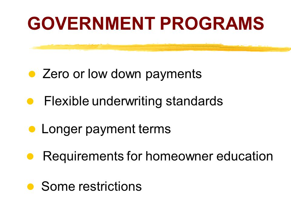 GOVERNMENT PROGRAMS Zero or low down payments l Flexible underwriting standards Longer payment terms Requirements for homeowner education Some restric