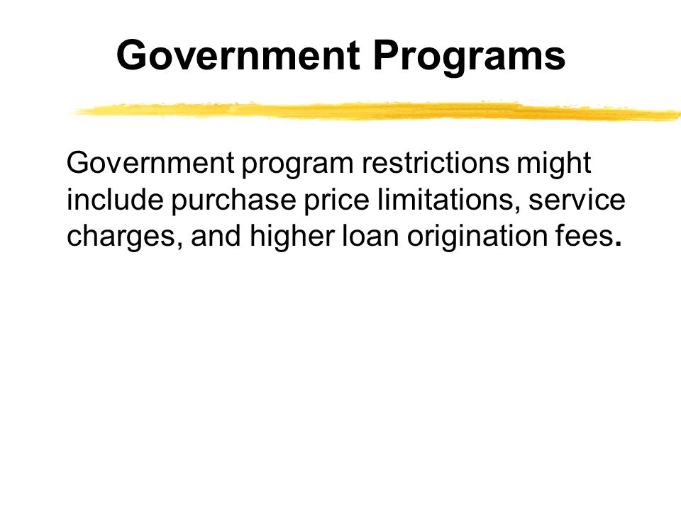 Government program restrictions might include purchase price limitations, service charges, and higher loan origination fees.