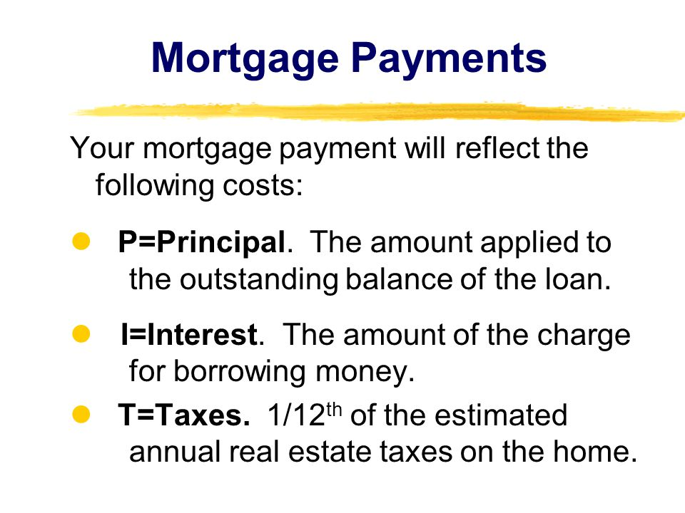 Mortgage Payments Your mortgage payment will reflect the following costs: P=Principal. The amount applied to the outstanding balance of the loan. I=In