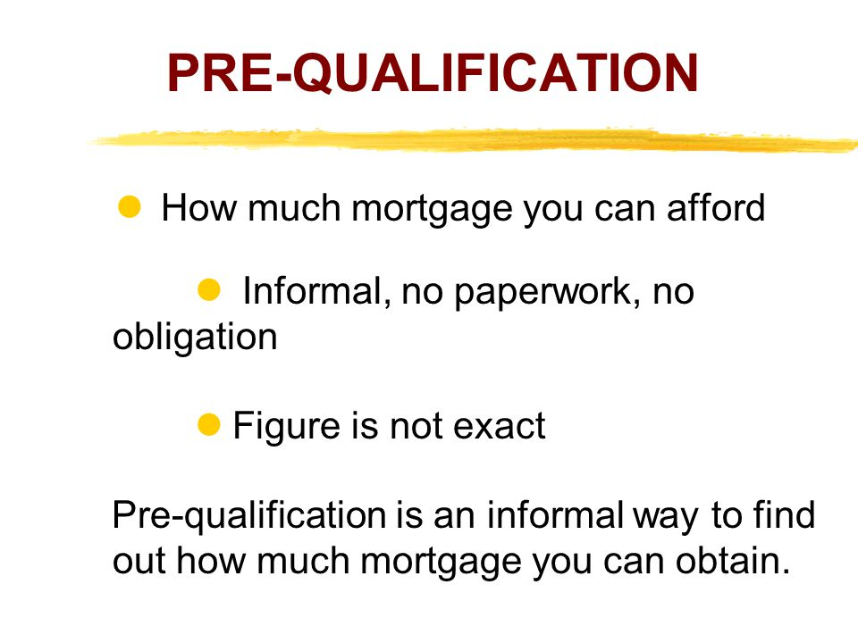 PRE-QUALIFICATION How much mortgage you can afford l Informal, no paperwork, no obligation l Figure is not exact Pre-qualification is an informal way