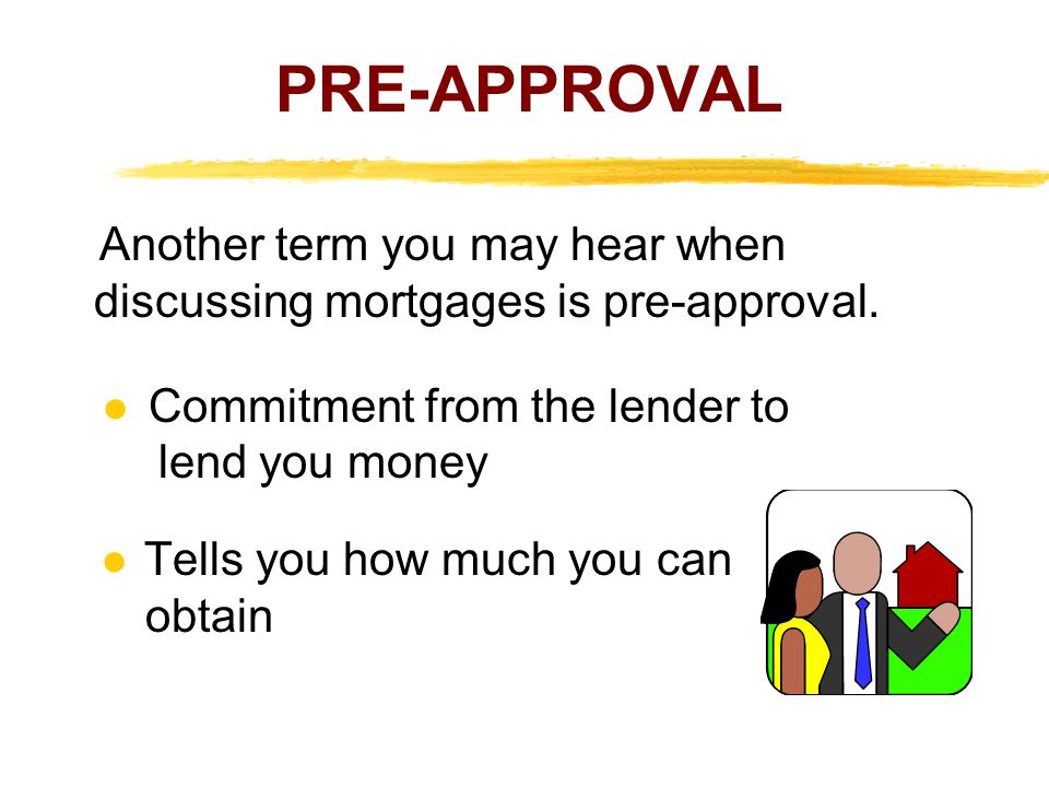 PRE-APPROVAL Another term you may hear when discussing mortgages is pre-approval.