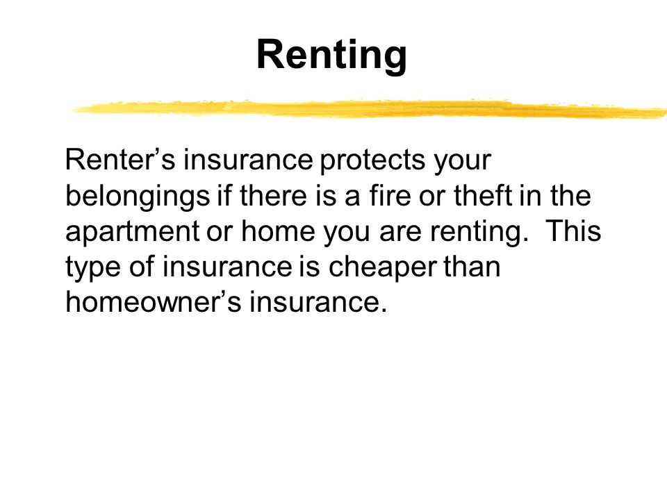 Renter's insurance protects your belongings if there is a fire or theft in the apartment or home you are renting. This type of insurance is cheaper th