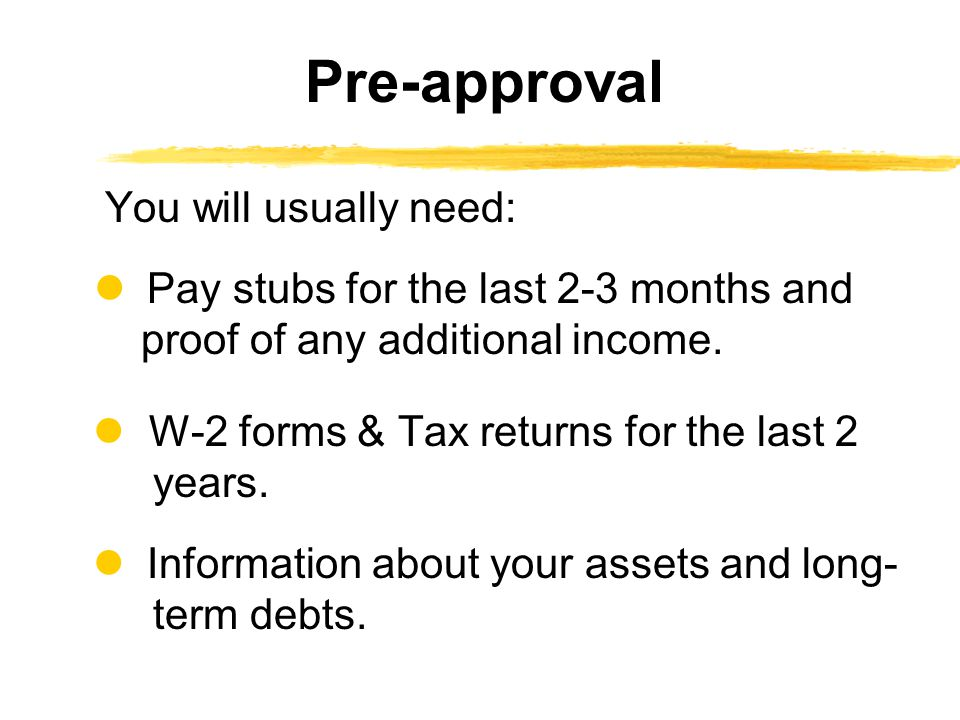 You will usually need: Pay stubs for the last 2-3 months and proof of any additional income.