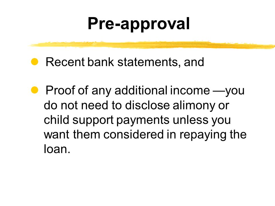 Recent bank statements, and Proof of any additional income —you do not need to disclose alimony or child support payments unless you want them considered in repaying the loan.