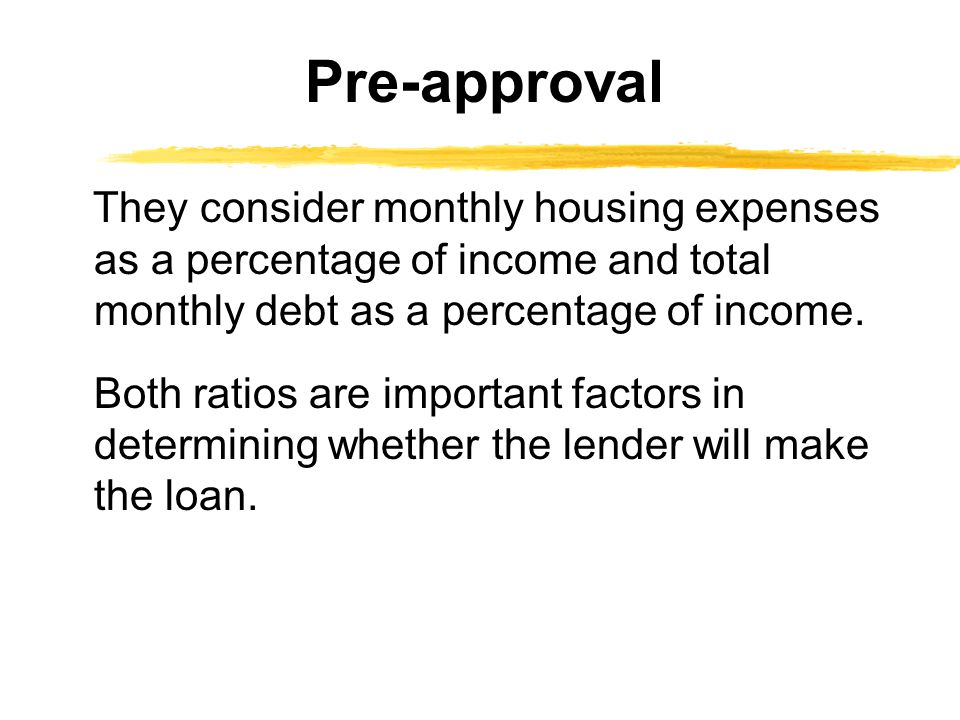 They consider monthly housing expenses as a percentage of income and total monthly debt as a percentage of income. Both ratios are important factors i