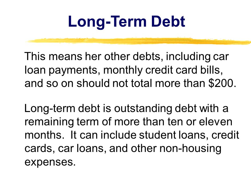 This means her other debts, including car loan payments, monthly credit card bills, and so on should not total more than $200. Long-term debt is outst