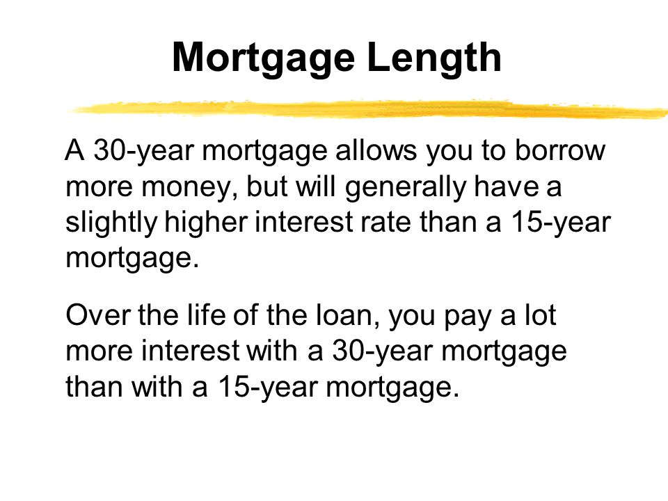 A 30-year mortgage allows you to borrow more money, but will generally have a slightly higher interest rate than a 15-year mortgage. Over the life of