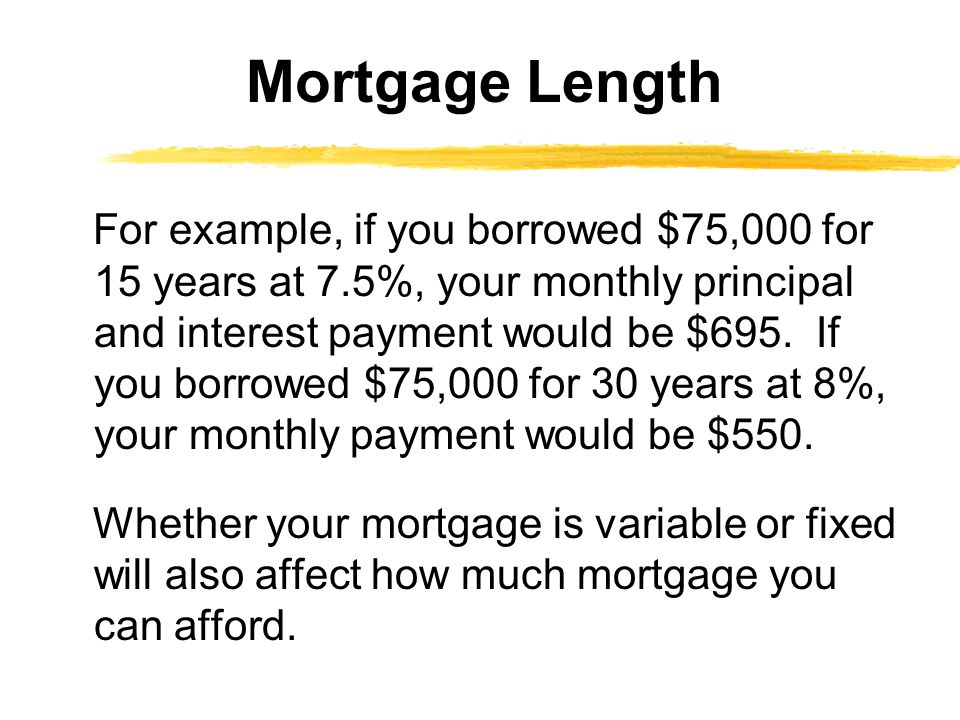 For example, if you borrowed $75,000 for 15 years at 7.5%, your monthly principal and interest payment would be $695. If you borrowed $75,000 for 30 y