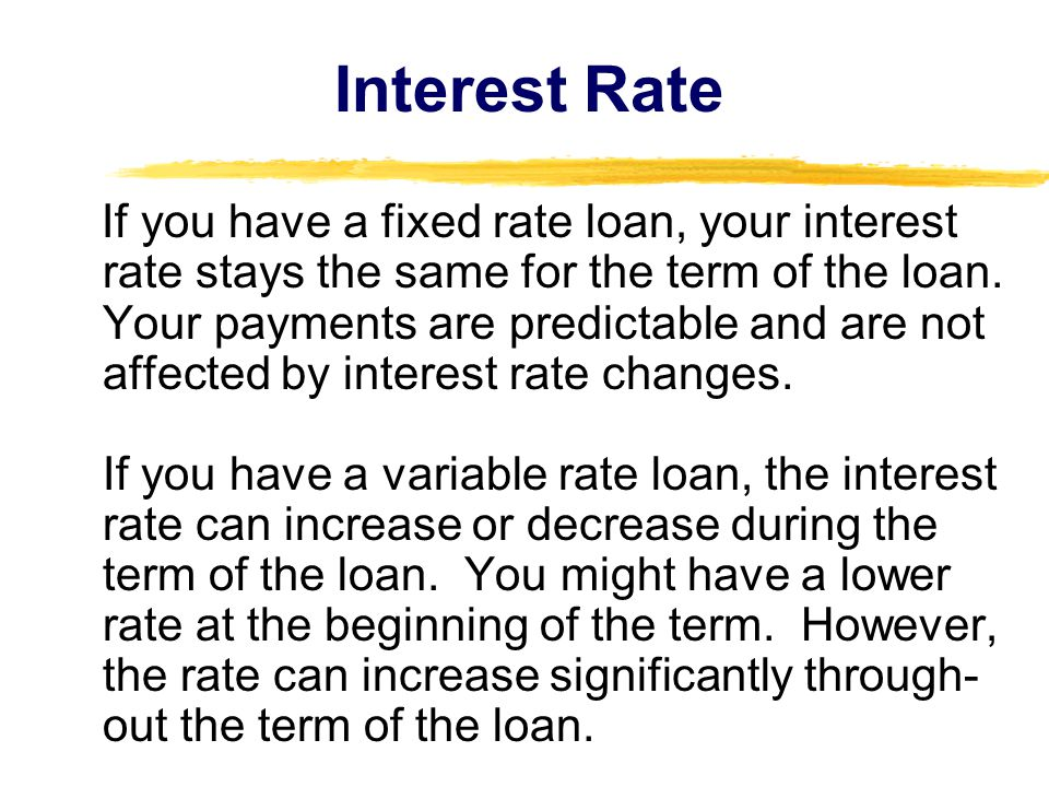If you have a fixed rate loan, your interest rate stays the same for the term of the loan. Your payments are predictable and are not affected by inter