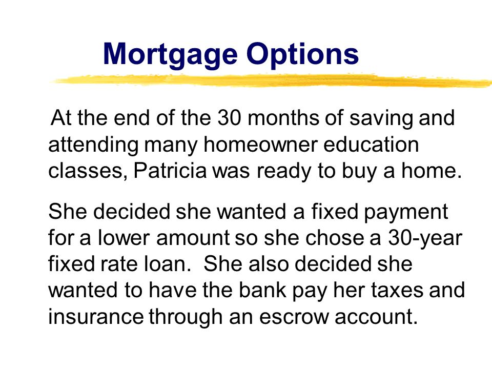 At the end of the 30 months of saving and attending many homeowner education classes, Patricia was ready to buy a home. She decided she wanted a fixed