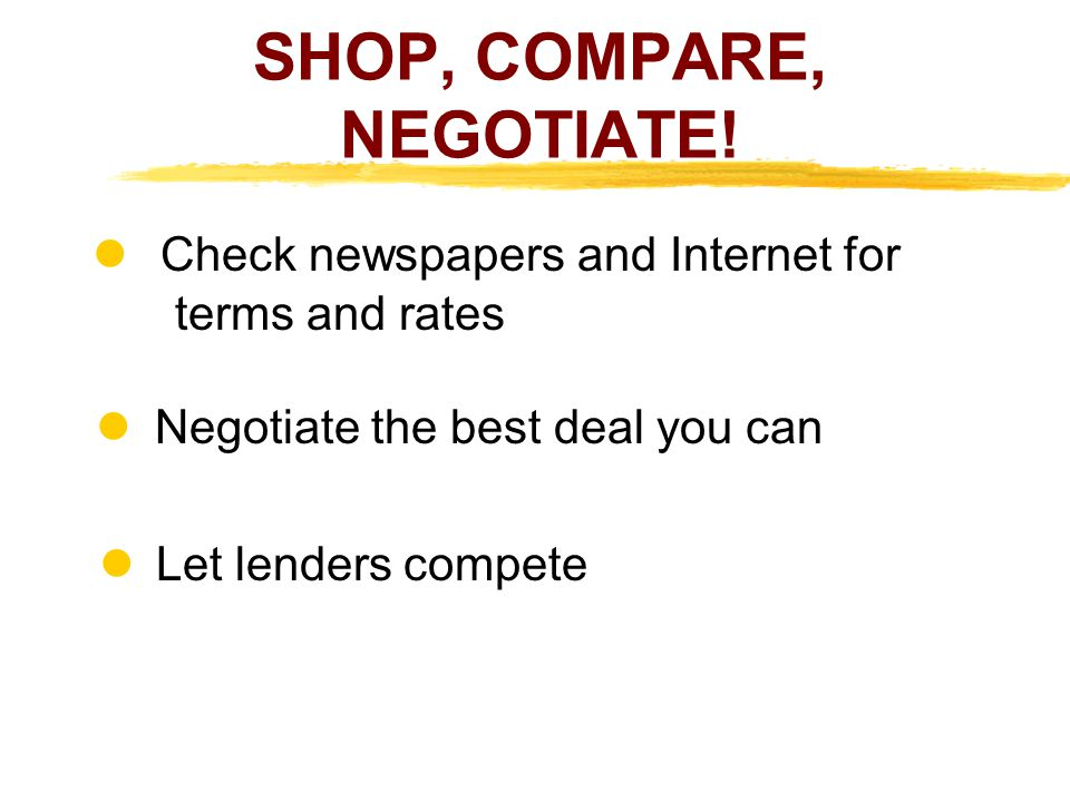 SHOP, COMPARE, NEGOTIATE! Check newspapers and Internet for terms and rates l Negotiate the best deal you can Let lenders compete