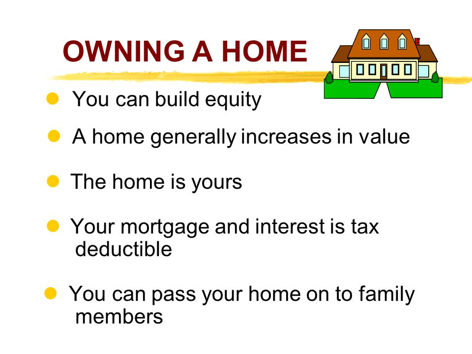 OWNING A HOME You can build equity l A home generally increases in value The home is yours Your mortgage and interest is tax deductible You can pass your home on to family members