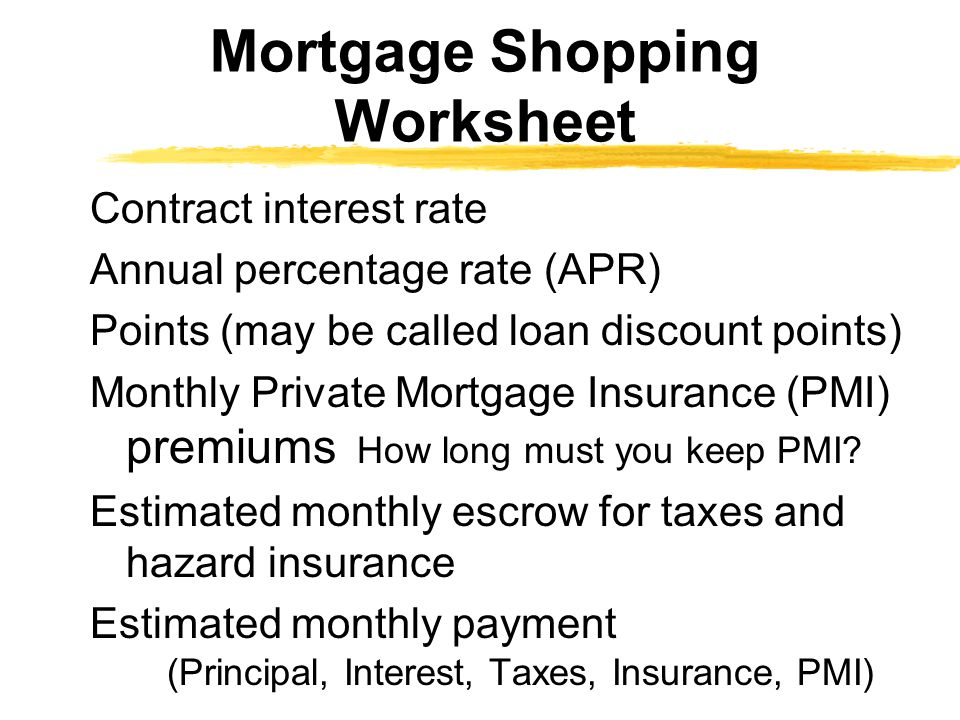 Contract interest rate Annual percentage rate (APR) Points (may be called loan discount points) Monthly Private Mortgage Insurance (PMI) premiums How long must you keep PMI.