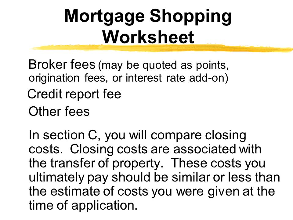 Broker fees (may be quoted as points, origination fees, or interest rate add-on) Credit report fee Other fees In section C, you will compare closing costs.